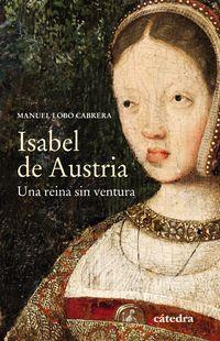 Isabel De Austria - Una Reina Sin Ventura - Manuel Lobo Cabrera