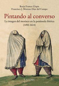 Pintando Al Converso - La Imagen Del Morisco En La Peninsula Iberica (1492-1614) - Borja Franco Llopis / Francisco J. Moreno Diaz Del Campo