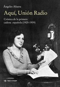 AQUI, UNION RADIO - CRONICA DE LA PRIMERA CADENA ESPAÑOLA (1925-1939)