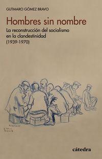 HOMBRES SIN NOMBRE - LA RECONSTRUCCION DEL SOCIALISMO. EN LA CLANDESTINIDAD (1939-1970)