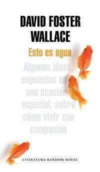 esto es agua - algunas ideas, expuestas en una ocasion especial, sobre como vivir con compasion - David Foster Wallace