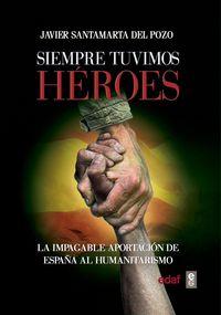 SIEMPRE TUVIMOS HEROES - LA IMPAGABLE APORTACION DE ESPAÑA AL HUMANITARISMO