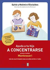 Ayuda A Tu Hijo A Concentrarse Con El Metodo Montessori - Mas De 40 Actividades Para Niños De 0 A 7 Años - SYLVIE D'ESCLAIBES / Noemie D'esclaibes
