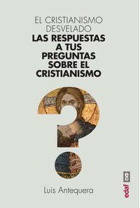 CRISTIANISMO DESVELADO, EL - LAS RESPUESTAS A TUS PREGUNTAS SOBRE EL CRISTIANISMO