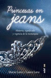 Princesas En Jeans - Historia, Significado Y Vigencia De La Monarquia - Maria Lara Martinez / Laura Lara Martinez