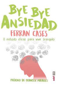 Bye Bye Ansiedad - El Metodo Rapido Y Eficaz Para Vivir Tranquilo - Ferran Cases