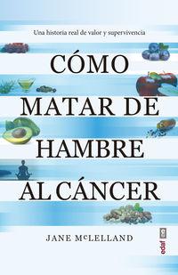 como matar de hambre al cancer - una historia real de valor y supervivencia - Jane Maclelland