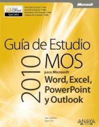 GUIA DE ESTUDIO MOS 2010 PARA MICROSOFT WORD, EXCEL, POWERPOINT Y