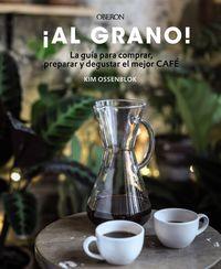 ¡al Grano! - La Guia Para Comprar, Preparar Y Degustar El Mejor Cafe - Kim Ossenblok