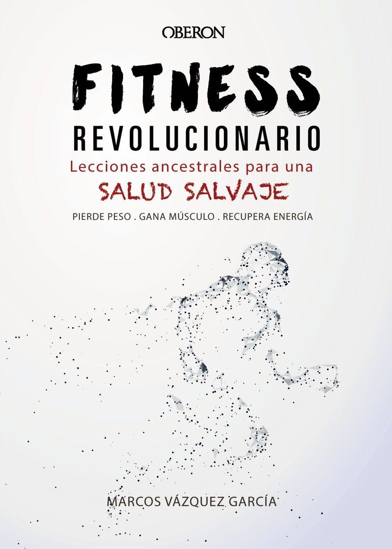 Fitness Revolucionario - Lecciones Ancestrales Para Una Salud Salvaje - Marcos Vazquez Garcia