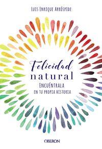 Felicidad Natural - Encuentrala En Tu Propia Historia - Luis Enrique Arrospide Lizaraso
