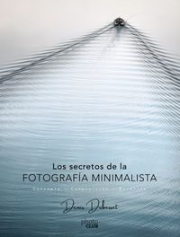 Secretos De La Fotografia Minimalista, Los - Concepto - Composicion - Estetica - Denis Dubesset
