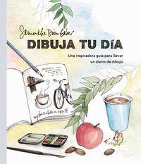 Dibuja Tu Dia - Una Inspiradora Guia Para Llevar Un Diario De Dibujo - Samantha Dion Baker