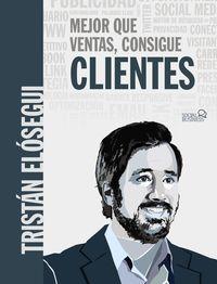 Mejor Que Ventas, Consigue Clientes - Tristan Elosegui Figueroa