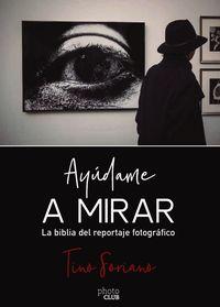 Ayudame A Mirar - La Biblia Del Reportaje Grafico - Tino Soriano