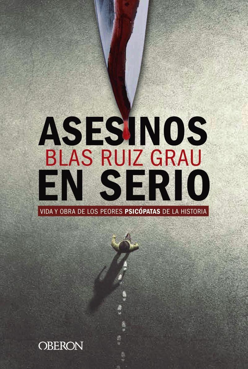 Asesinos En Serio - Vida Y Obra De Los Peores Psicopatas De La Historia - Blas Ruiz Grau