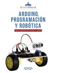 ARDUINO, PROGRAMACION Y ROBOTICA - CREA PROYECTOS PASO A PASO