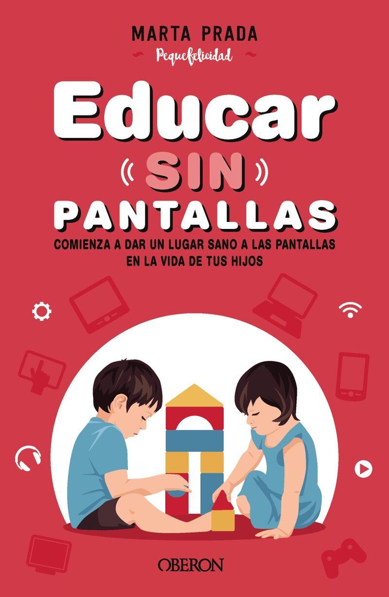 EDUCAR SIN PANTALLAS - APRENDE A GESTIONAR LAS PANTALLAS DE FORMA SANA, POSITIVA Y RESPETUOSA EN EL HOGAR