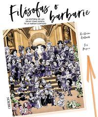 FILOSOFAS O BARBARIE - LA HISTORIA DE LAS IDEAS COMO NO TE LA HABIAN CONTADO