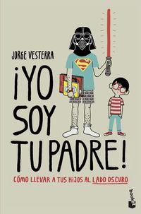 ¡yo Soy Tu Padre! - Como Llevar A Tus Hijos Al Lado Oscuro - Jorge Vesterra