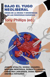 Bajo El Yugo Neoliberal - Crisis De La Deuda Y Disidencias En Las Periferias Europeas - Tony Phillips (ed. )