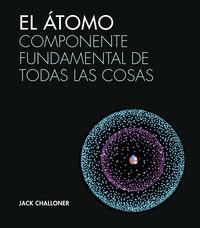 Atomo, El - Componente Fundamental De Todas Las Cosas - Jack Challoner