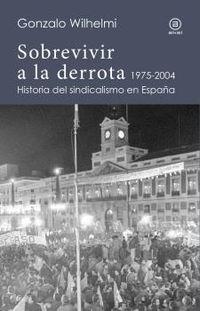 SOBREVIVIR A LA DERROTA - HISTORIA DEL SINDICALISMO EN ESPAÑA (1975-2004)
