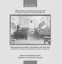 Evangelizar, Civilizar Y Chilenizar A Los Mapuche - Fotografias De La Accion De Los Misioneros Capuchinos En La Araucania - Jaime Flores Chavez / Alonso Azocar Avendaño