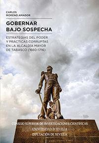 Gobernar Bajo Sospecha - Estrategias Del Poder Y Practicas Corruptas En La Alcaldia Mayor De Tabasco (1660-1716) - Carlos Moreno Amador
