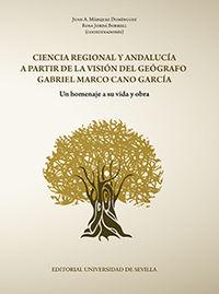 Ciencia Regional Y Andalucia A Partir De La Vision Del Geografo Gabriel Marco Cano Garcia - Juan A. Marquez Dominguez