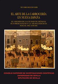 Arte De La Carroceria En Nueva España, El - El Gremio De La Ciudad De Mexico, Sus Ordenanzas Y La Trascendencia Social Del Coche - Alvaro Recio Mir