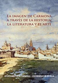 La Literatura Y El Arte, La imagen de carmona a traves de la historia - Manuel Gonzalez Jimenez / Antonio F. Caballos Rufino / [ET AL. ]