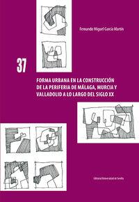 FORMA URBANA EN LA CONSTRUCCION DE LA PERIFERIA DE MALAGA, MURCIA Y VALLADOLID A LO LARGO DEL SIGLO XX