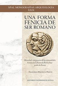 FORMA FENICIA DE SER ROMANO, UNA - IDENTIDAD E INTEGRACION DE LAS COMUNIDADES FENICIAS DE LA PENINSULA IBERICA BAJO EL PODER DE ROMA
