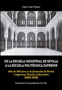 DE LA ESCUELA INDUSTRIAL DE SEVILLA A LA ESCUELA POLITECNICA SUPERIOR - MAS DE 160 AÑOS EN LA FORMACION DE PERITOS E INGENIEROS TECNICOS INDUSTRIALES (1850-2018)