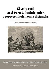 EL SELLO REAL EN EL PERU COLONIAL - PODER Y REPRESENTACION EN LA DISTANCIA