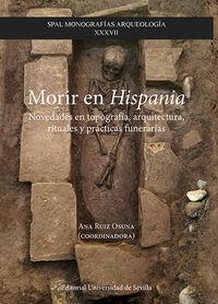 MORIR EN HISPANIA - NOVEDADES EN TOPOGRAFIA, ARQUITECTURA, RITUALES Y PRACTICAS FUNERARIAS