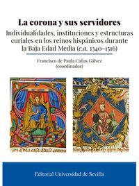 LA CORONA Y SUS SERVIDORES - INDIVIDUALIDADES, INSTITUCIONES Y ESTRUCTURAS CURIALES EN LOS REINOS HISPANICOS