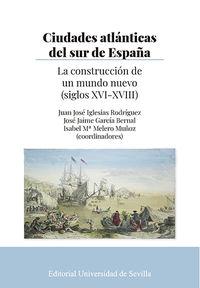 CIUDADES ATLANTICAS DEL SUR DE ESPAÑA - LA CONSTRUCCION DE UN MUNDO NUEVO (SIGLOS XVI-XVIII)