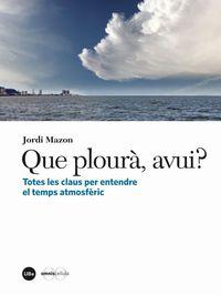 Que Ploura Avui? Totes Les Claus Per Entendre El Temps AtmosfŠric - Jordi Mazon Bueso