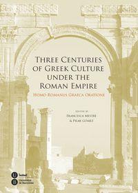 THREE CENTURIES OF GREEK CULTURE UNDER THE ROMAN EMPIRE - HOMO ROMANUS GRAECA ORATIONE