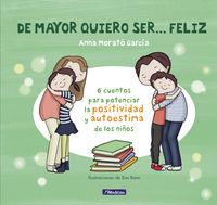 De Mayor Quiero Ser. .. Feliz - 6 Cuentos Para Potenciar La Positividad Y Autoestima De Los Niños - Anna Morato Garcia / Eva Rami (il. )