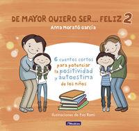 De Mayor Quiero Ser. .. Feliz 2 - 6 Cuentos Cortos Para Potenciar La Positividad Y Autoestima De Los Niños - Anna Morato Garcia / Eva Rami (il. )