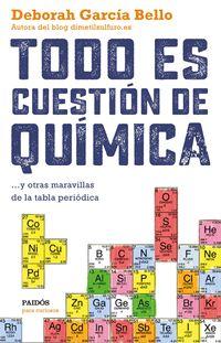 Todo Es Cuestion De Quimica - Y Otras Maravillas De La Tabla Periodica - Deborah Garcia Bello