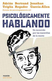 Psicologicamente Hablando - Un Recorrido Por Las Maravillas De La Mente - Adrian Triglia / Jonathan Garcia-Allen / Bertrand Regader