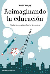 Reimaginando La Educacion - 21 Claves Para Transformar La Escuela - Xavier Aragay