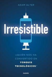 Irresistible - ¿quien Nos Ha Convertido En Yonquis Tecnologicos? - Adam Alter