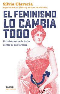 Feminismo Lo Cambia Todo, El - Un Relato Sobre La Lucha Contra El Patriarcado - Silvia Claveria