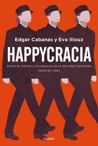 Happycracia - Como La Ciencia Y La Industria De La Felicidad Controlan Nuestras Vidas - Edgar Cabanas / Eva Illouz