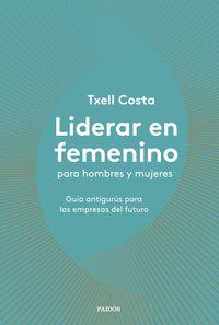 Liderar En Femenino Para Hombres Y Mujeres - Guia Antigurus Para Las Empresas Del Futuro - Txell Costa